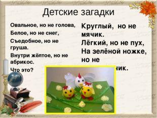Детские загадки Овальное, но не голова, Белое, но не снег, Съедобное, но не г