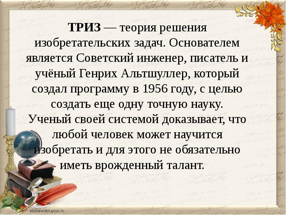 ТРИЗ — теория решения изобретательских задач. Основателем является Советский...