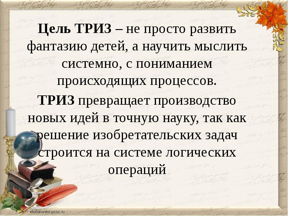 Цель ТРИЗ – не просто развить фантазию детей, а научить мыслить системно, с п...