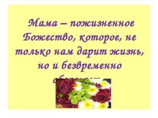 Мама – пожизненное Божество, которое, не только нам дарит жизнь, но и безвре
