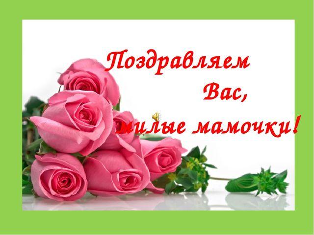 Поздравляем Вас, милые мамочки!
