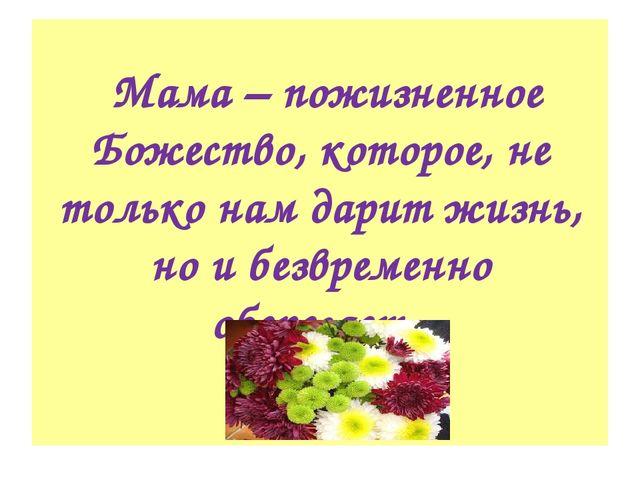 Мама – пожизненное Божество, которое, не только нам дарит жизнь, но и безвре...