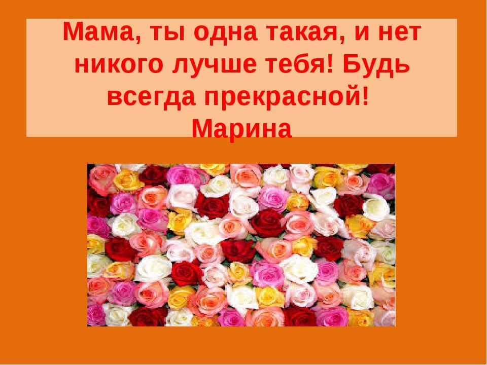 Мама, ты одна такая, и нет никого лучше тебя! Будь всегда прекрасной! Марина