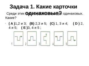 Задача 1. Какие карточки одинаковые? Среди этих пяти карточек есть три одина