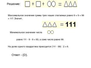 Решение: Максимальное значение суммы трех наших слагаемых равно 9 + 9 + 99 =
