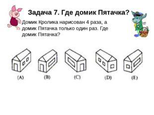 Задача 7. Где домик Пятачка? Домик Кролика нарисован 4 раза, а домик Пятачка