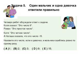 Задача 5. Один мальчик и одна девочка ответили правильно Четверо ребят обсуж