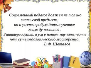 Современный педагог должен не только знать свой предмет, но и уметь пробужда