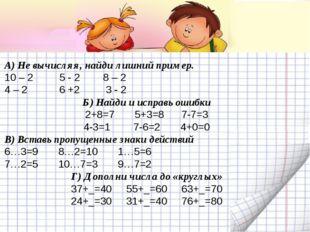 А) Не вычисляя, найди лишний пример. 10 – 2 5 - 2 8 – 2 4 – 2 6 +2 3 - 2 Б) Н