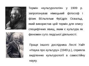 Термін «культурологія» у 1909 р. запропонував німецький філософ і фізик Ві́ль