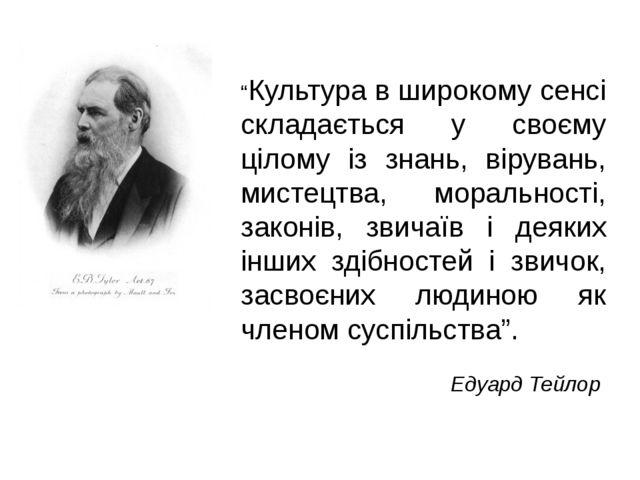 """""""Культура в широкому сенсі складається у своєму цілому із знань, вірувань, ми..."""