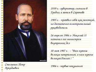 Столыпин Петр Аркадьевич 1939 г.- губернатор, сначала в Гродно, а затем в Сар