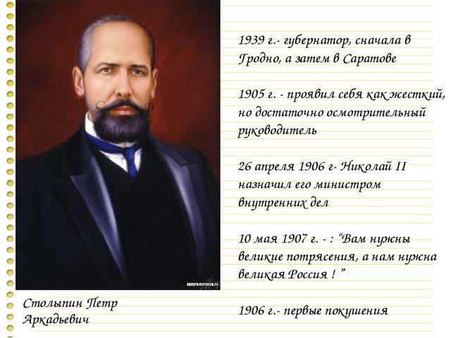 Столыпин Петр Аркадьевич 1939 г.- губернатор, сначала в Гродно, а затем в Сар...