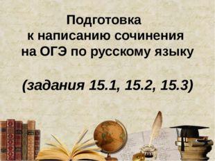 Подготовка к написанию сочинения на ОГЭ по русскому языку (задания 15.1, 15.2