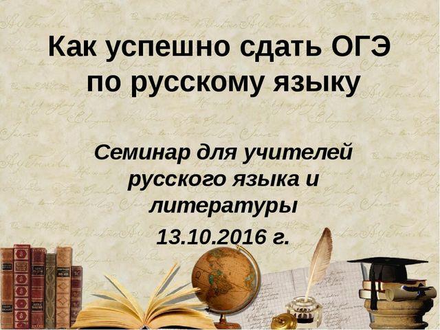 Как успешно сдать ОГЭ по русскому языку Семинар для учителей русского языка...