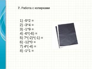 7. Работа с копирками 1) -5*2 = 2) -3*4 = 3) -1*9 = 4) -6*(-6) = 5) 7*(-2)*(-