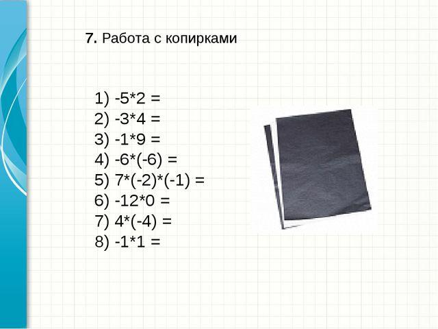 7. Работа с копирками 1) -5*2 = 2) -3*4 = 3) -1*9 = 4) -6*(-6) = 5) 7*(-2)*(-...