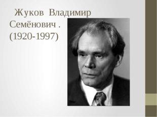 Жуков  Владимир  Семёнович . (1920-1997)