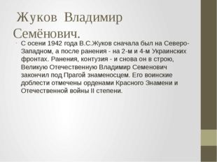 Жуков  Владимир Семёнович. С осени 1942 года В.С.Жуков сначала был на Северо