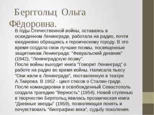 Берггольц  Ольга   Фёдоровна.  В годы Отечественной войны, оставаясь в осажд
