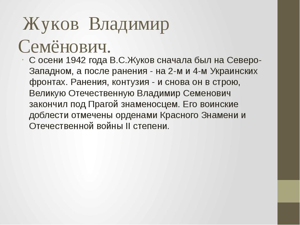 Жуков  Владимир Семёнович. С осени 1942 года В.С.Жуков сначала был на Северо...