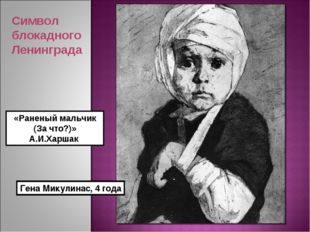 «Раненый мальчик (За что?)» А.И.Харшак Гена Микулинас, 4 года Символ блокадно