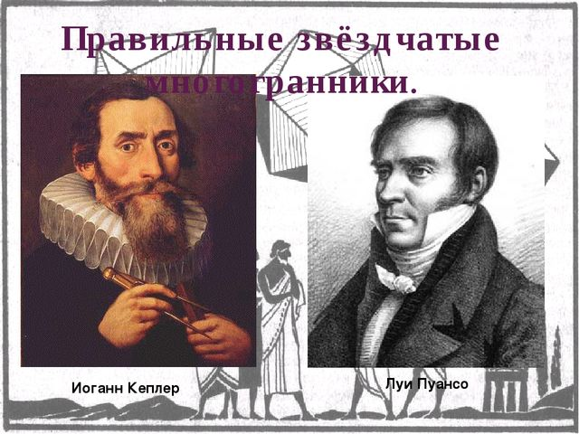 Иоганн Кеплер Луи Пуансо Правильные звёздчатые многогранники.