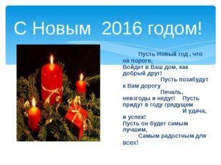 С Новым 2016 годом! Пусть Новый год , что на пороге,Войдет в Ваш дом, ка