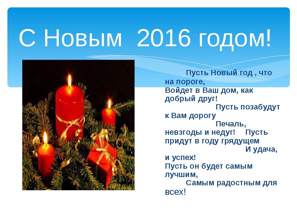 С Новым 2016 годом! Пусть Новый год , что на пороге,Войдет в Ваш дом, ка...