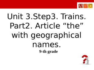 "Unit 3.Step3. Trains. Part2. Article ""the"" with geographical names. 9-th grade"