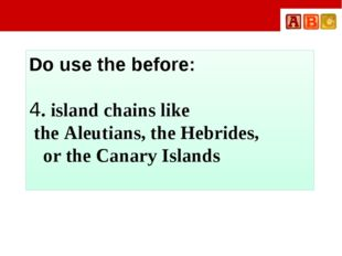 Do use the before: 4. island chains like the Aleutians, the Hebrides, or the