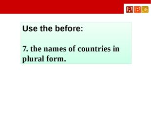 Use the before: 7. the names of countries in plural form.