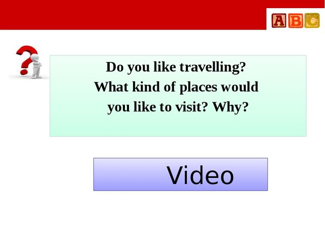 Do you like travelling? What kind of places would you like to visit? Why? Vi...