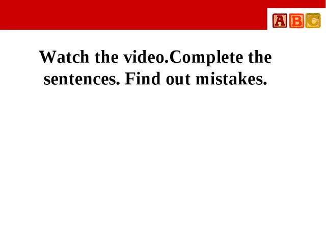Watch the video.Complete the sentences. Find out mistakes.