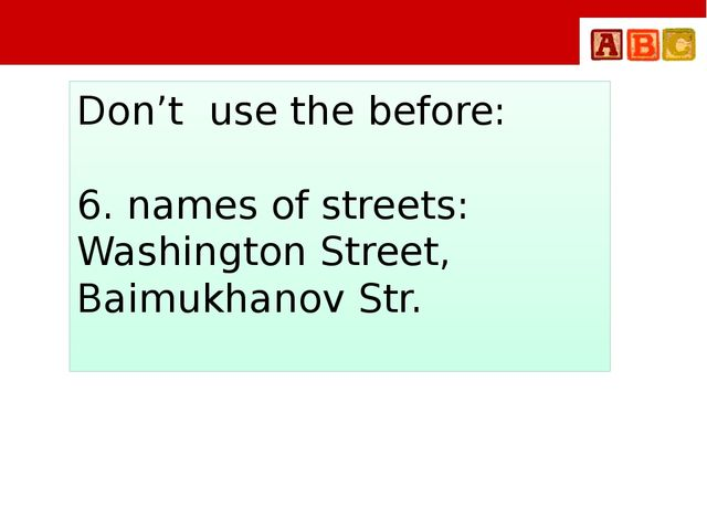 Don't use the before: 6. names of streets: Washington Street, Baimukhanov Str.