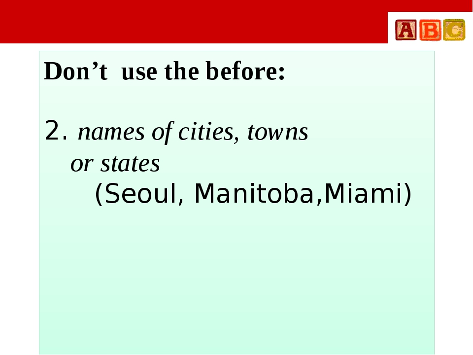 Don't use the before: 2. names of cities, towns or states (Seoul, Manitoba,M...