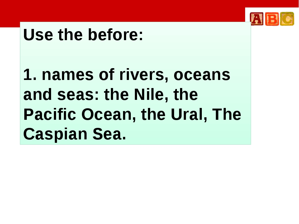 Use the before: 1. names of rivers, oceans and seas: the Nile, the Pacific O...
