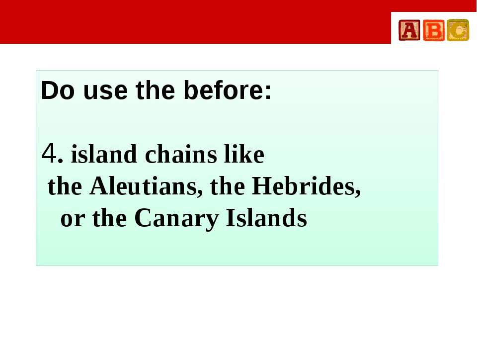 Do use the before: 4. island chains like the Aleutians, the Hebrides, or the...