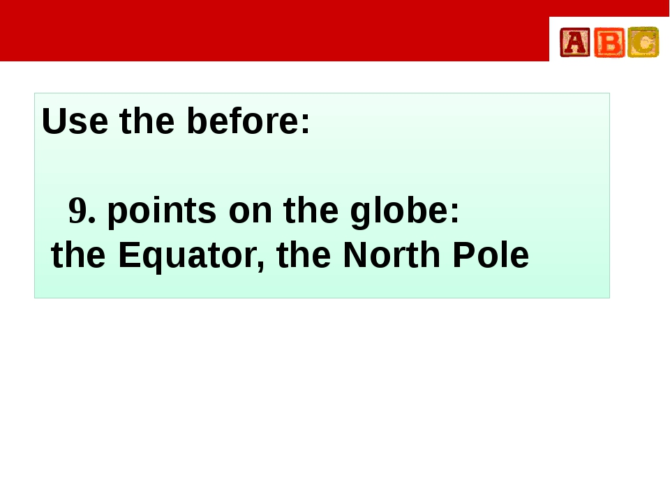 Use the before: 9. points on the globe: the Equator, the North Pole