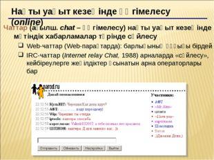 Нақты уақыт кезеңінде әңгімелесу (online) Чаттар (ағылш. chat – әңгімелесу) н