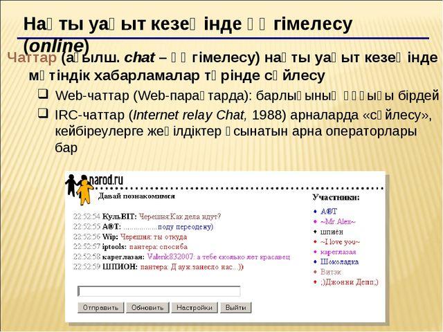 Нақты уақыт кезеңінде әңгімелесу (online) Чаттар (ағылш. chat – әңгімелесу) н...