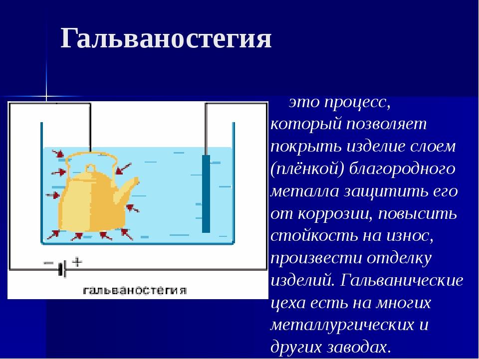 Гальваностегия это процесс, который позволяет покрыть изделие слоем (плёнкой)...