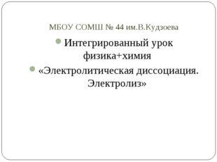 МБОУ СОМШ № 44 им.В.Кудзоева Интегрированный урок физика+химия «Электролитиче