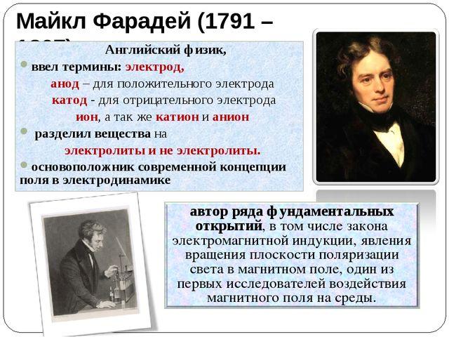 Майкл Фарадей (1791 – 1867) Английский физик, ввел термины: электрод, анод –...