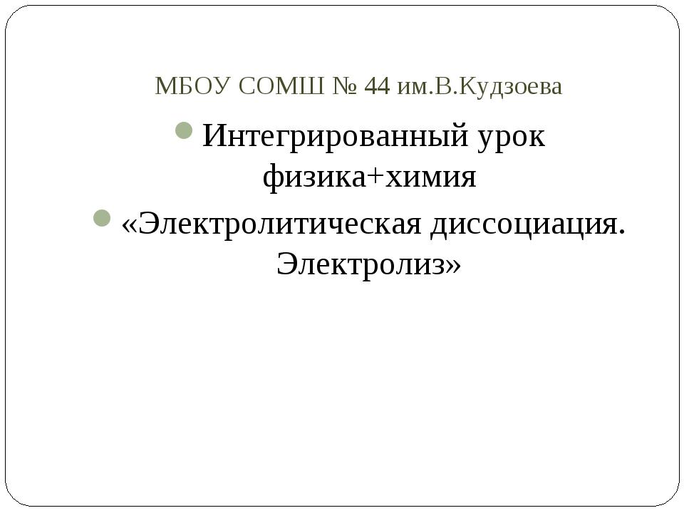 МБОУ СОМШ № 44 им.В.Кудзоева Интегрированный урок физика+химия «Электролитиче...