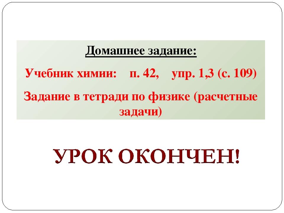 Домашнее задание: Учебник химии: п. 42, упр. 1,3 (с. 109) Задание в тетради п...
