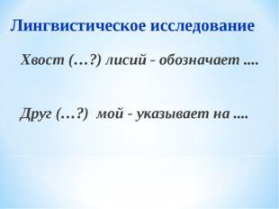 Лингвистическое исследование Хвост (…?) лисий - обозначает .... Друг (…?) мой