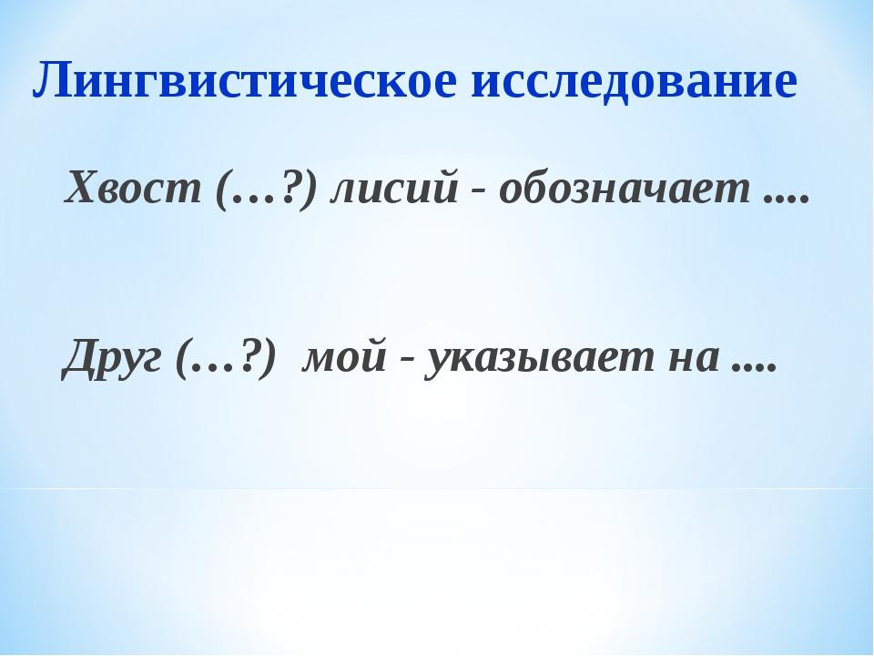 Лингвистическое исследование Хвост (…?) лисий - обозначает .... Друг (…?) мой...