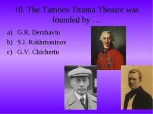 10. The Tambov Drama Theatre was founded by … G.R. Derzhavin S.I. Rakhmaninov