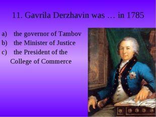 11. Gavrila Derzhavin was … in 1785 the governor of Tambov the Minister of Ju